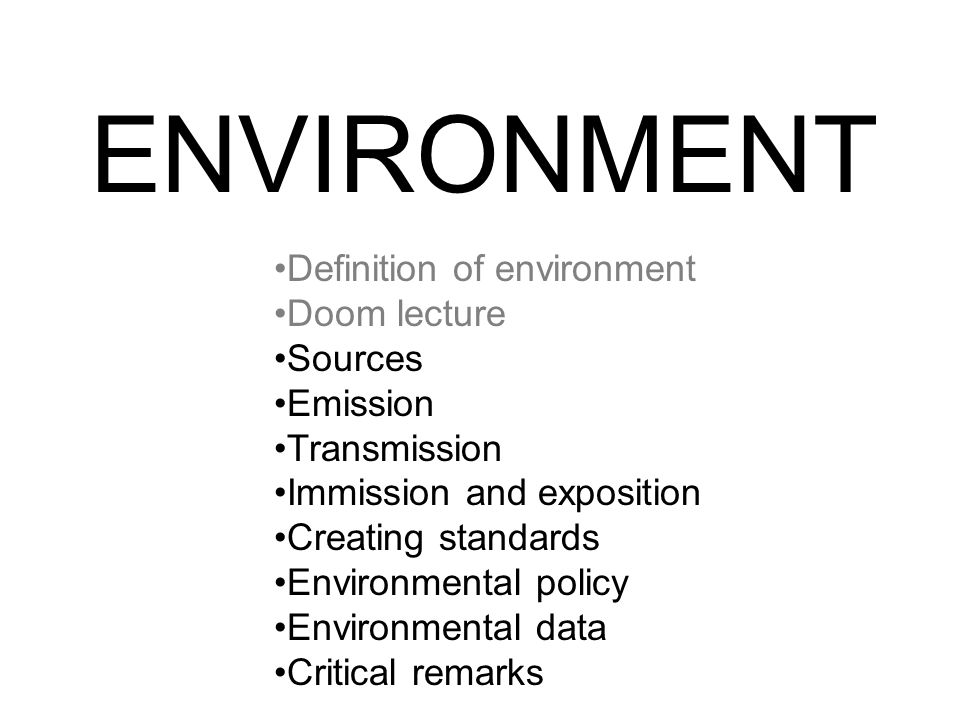 ENVIRONMENT Definition of environment Doom lecture Sources Emission Transmission Immission and exposition Creating standards Environmental policy Environmental data Critical remarks