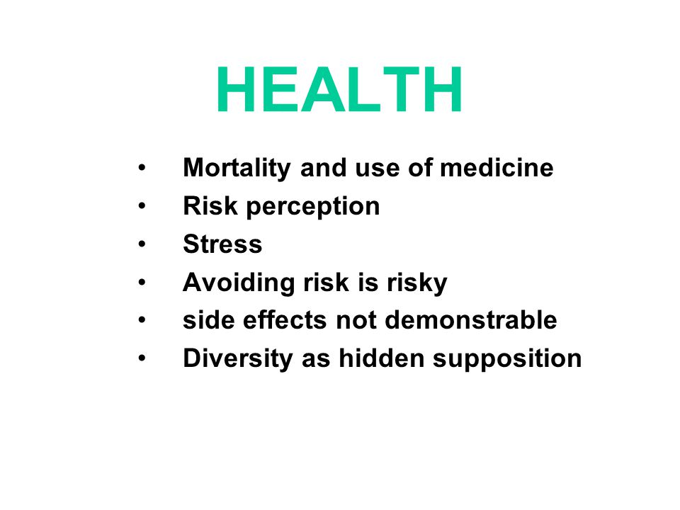 HEALTH Mortality and use of medicine Risk perception Stress Avoiding risk is risky side effects not demonstrable Diversity as hidden supposition