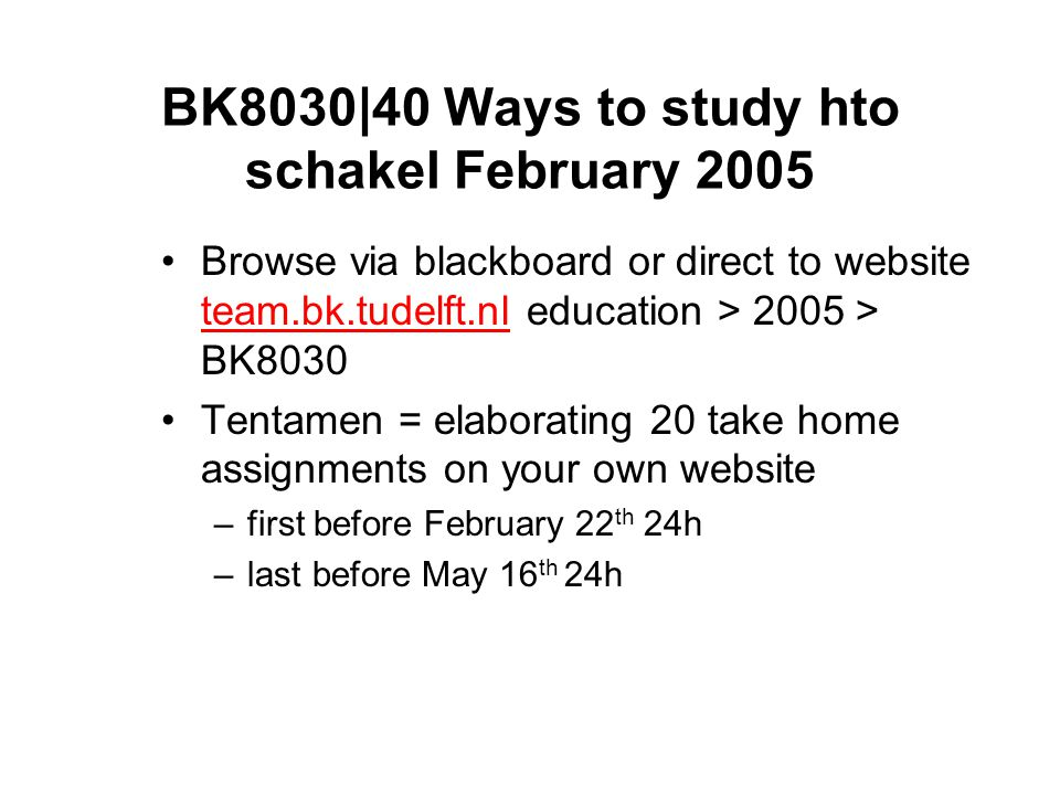 BK8030|40 Ways to study hto schakel February 2005 Browse via blackboard or direct to website team.bk.tudelft.nl education > 2005 > BK8030 team.bk.tudelft.nl Tentamen = elaborating 20 take home assignments on your own website –first before February 22 th 24h –last before May 16 th 24h