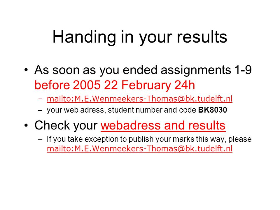 Handing in your results As soon as you ended assignments 1-9 before 2005 22 February 24h –mailto:M.E.Wenmeekers-Thomas@bk.tudelft.nlmailto:M.E.Wenmeekers-Thomas@bk.tudelft.nl –your web adress, student number and code BK8030 Check your webadress and resultswebadress and results –If you take exception to publish your marks this way, please mailto:M.E.Wenmeekers-Thomas@bk.tudelft.nl mailto:M.E.Wenmeekers-Thomas@bk.tudelft.nl