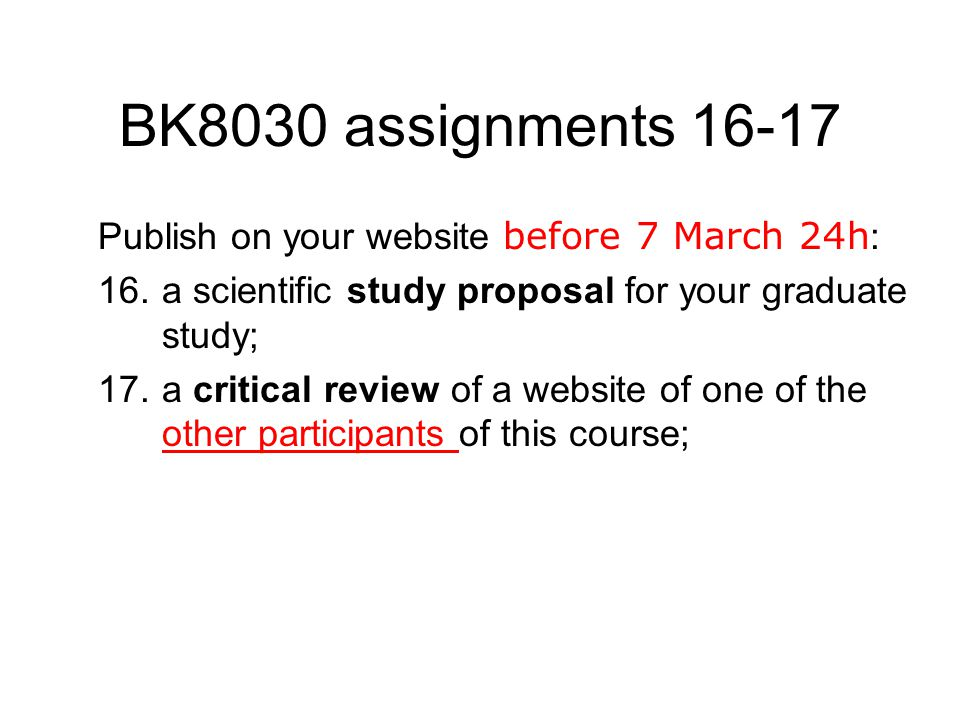 BK8030 assignments 16-17 Publish on your website before 7 March 24h : 16.a scientific study proposal for your graduate study; 17.a critical review of a website of one of the other participants of this course; other participants