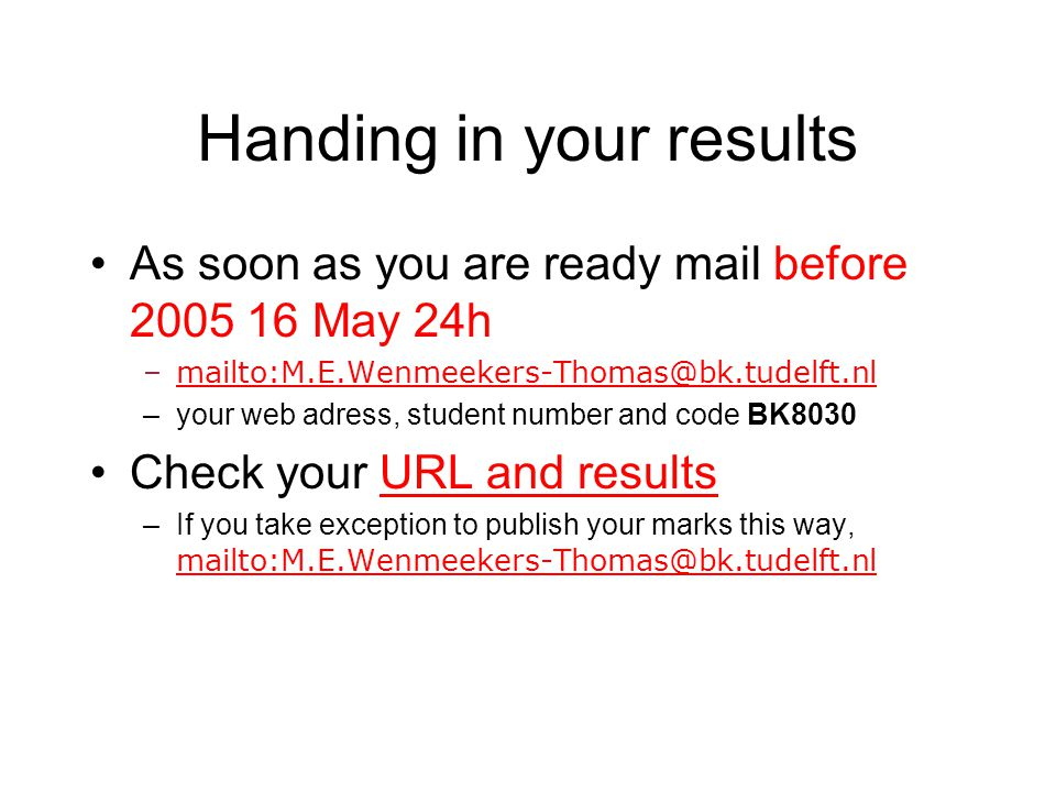 Handing in your results As soon as you are ready mail before 2005 16 May 24h –mailto:M.E.Wenmeekers-Thomas@bk.tudelft.nlmailto:M.E.Wenmeekers-Thomas@bk.tudelft.nl –your web adress, student number and code BK8030 Check your URL and resultsURL and results –If you take exception to publish your marks this way, mailto:M.E.Wenmeekers-Thomas@bk.tudelft.nl mailto:M.E.Wenmeekers-Thomas@bk.tudelft.nl