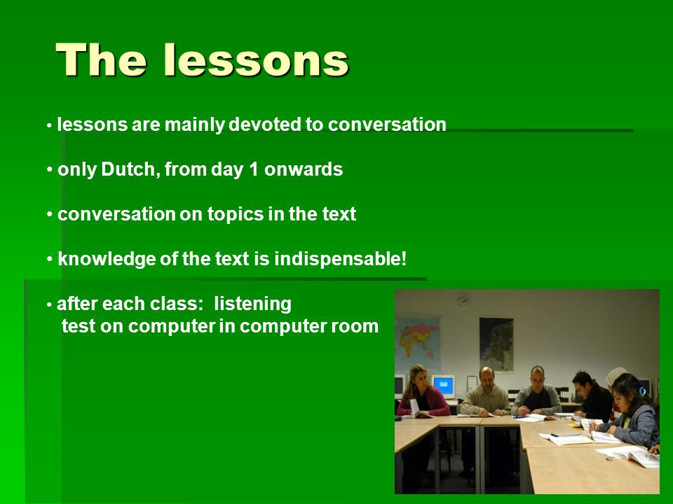 The lessons The lessons lessons are mainly devoted to conversation only Dutch, from day 1 onwards conversation on topics in the text knowledge of the text is indispensable.