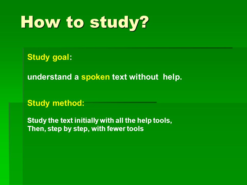 How to study.How to study. Study goal: understand a spoken text without help.