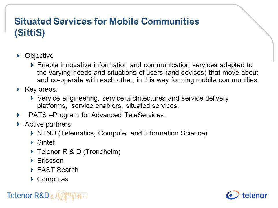 Situated Services for Mobile Communities (SittiS)  Objective  Enable innovative information and communication services adapted to the varying needs and situations of users (and devices) that move about and co-operate with each other, in this way forming mobile communities.