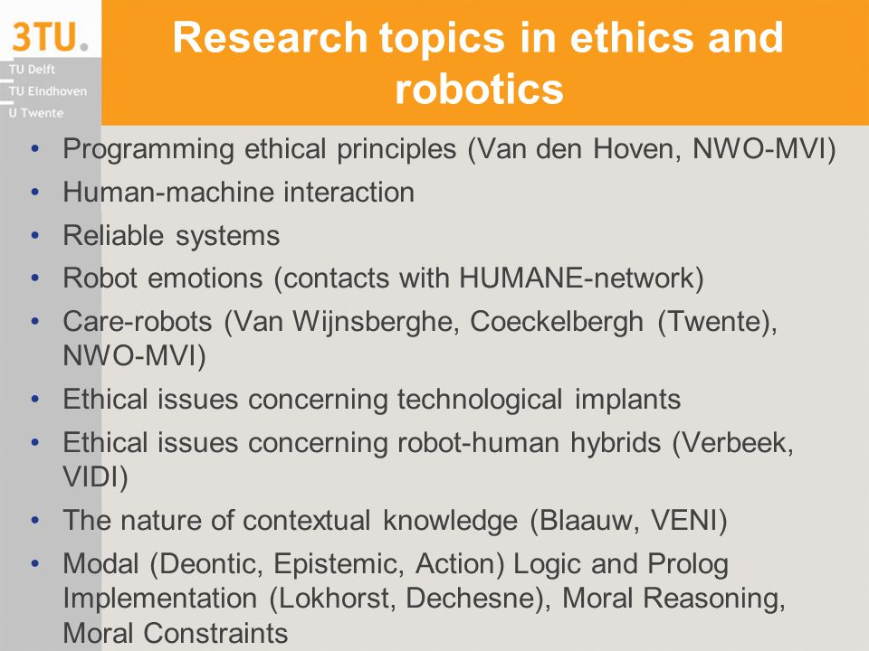 Research topics in ethics and robotics Programming ethical principles (Van den Hoven, NWO-MVI) Human-machine interaction Reliable systems Robot emotions (contacts with HUMANE-network) Care-robots (Van Wijnsberghe, Coeckelbergh (Twente), NWO-MVI) Ethical issues concerning technological implants Ethical issues concerning robot-human hybrids (Verbeek, VIDI) The nature of contextual knowledge (Blaauw, VENI) Modal (Deontic, Epistemic, Action) Logic and Prolog Implementation (Lokhorst, Dechesne), Moral Reasoning, Moral Constraints