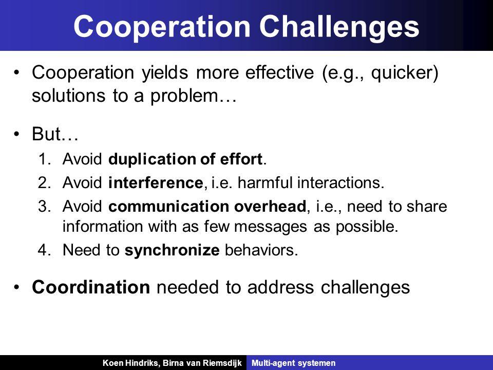 Koen Hindriks, Birna van Riemsdijk Multi-agent systemen Koen Hindriks, Birna van RiemsdijkMulti-agent systemen Cooperation Challenges Cooperation yields more effective (e.g., quicker) solutions to a problem… But… 1.Avoid duplication of effort.