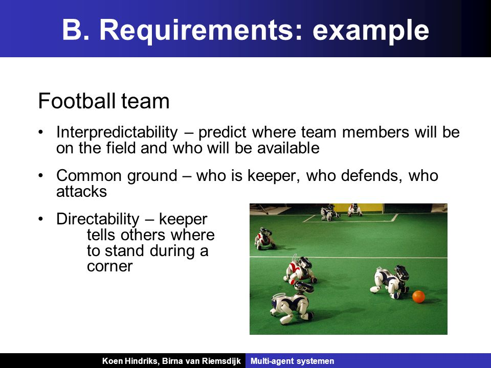 Koen Hindriks, Birna van Riemsdijk Multi-agent systemen Football team Interpredictability – predict where team members will be on the field and who wi