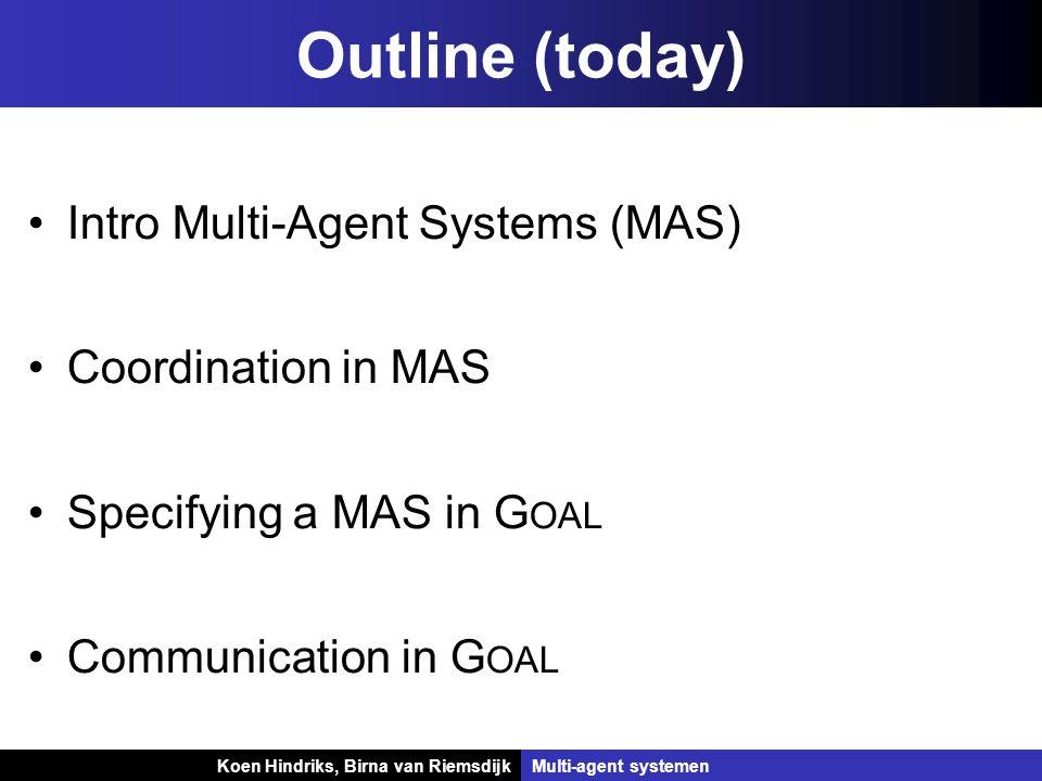 Koen Hindriks, Birna van Riemsdijk Multi-agent systemen Koen Hindriks, Birna van RiemsdijkMulti-agent systemen Outline (today) Intro Multi-Agent Systems (MAS) Coordination in MAS Specifying a MAS in G OAL Communication in G OAL