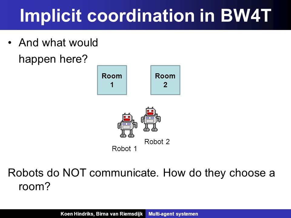 Koen Hindriks, Birna van Riemsdijk Multi-agent systemen Koen Hindriks, Birna van RiemsdijkMulti-agent systemen Implicit coordination in BW4T Room 1 Room 2 Robot 1 Robot 2 And what would happen here.