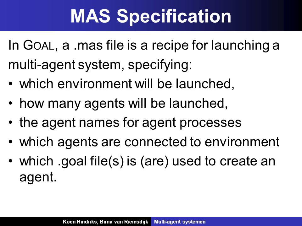 Koen Hindriks, Birna van Riemsdijk Multi-agent systemen Koen Hindriks, Birna van RiemsdijkMulti-agent systemen MAS Specification In G OAL, a.mas file is a recipe for launching a multi-agent system, specifying: which environment will be launched, how many agents will be launched, the agent names for agent processes which agents are connected to environment which.goal file(s) is (are) used to create an agent.