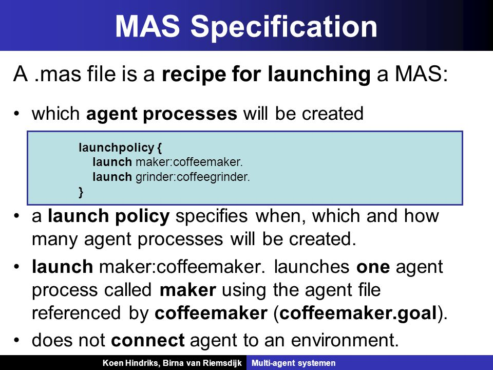 Koen Hindriks, Birna van Riemsdijk Multi-agent systemen Koen Hindriks, Birna van RiemsdijkMulti-agent systemen MAS Specification A.mas file is a recipe for launching a MAS: which agent processes will be created a launch policy specifies when, which and how many agent processes will be created.