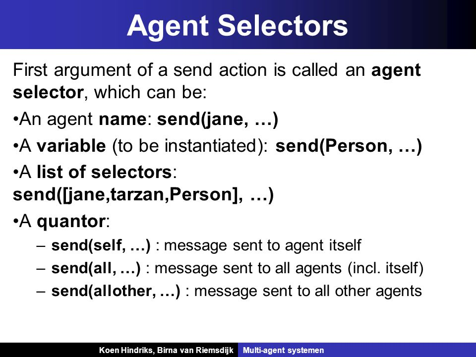 Koen Hindriks, Birna van Riemsdijk Multi-agent systemen Koen Hindriks, Birna van RiemsdijkMulti-agent systemen Agent Selectors First argument of a send action is called an agent selector, which can be: An agent name: send(jane, …) A variable (to be instantiated): send(Person, …) A list of selectors: send([jane,tarzan,Person], …) A quantor: –send(self, …) : message sent to agent itself –send(all, …) : message sent to all agents (incl.