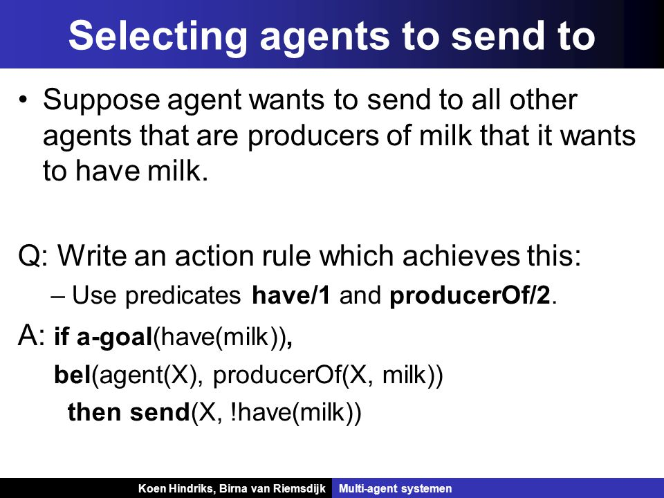 Koen Hindriks, Birna van Riemsdijk Multi-agent systemen Koen Hindriks, Birna van RiemsdijkMulti-agent systemen Selecting agents to send to Suppose agent wants to send to all other agents that are producers of milk that it wants to have milk.