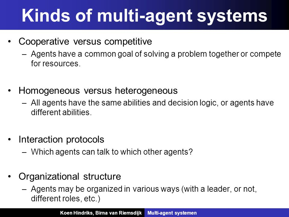 Koen Hindriks, Birna van Riemsdijk Multi-agent systemen Koen Hindriks, Birna van RiemsdijkMulti-agent systemen Kinds of multi-agent systems Cooperative versus competitive –Agents have a common goal of solving a problem together or compete for resources.