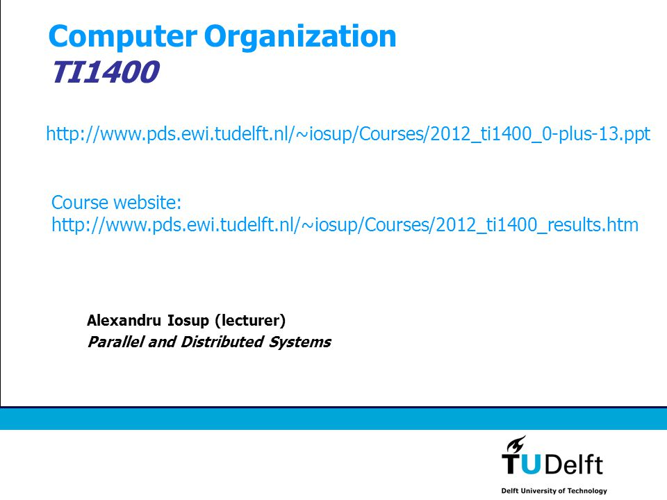 Computer Organization TI1400 Alexandru Iosup (lecturer) Parallel and Distributed Systems http://www.pds.ewi.tudelft.nl/~iosup/Courses/2012_ti1400_0-pl