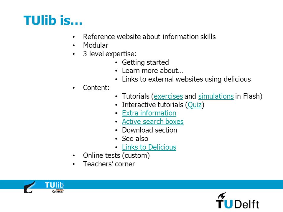 TUlib is… Reference website about information skills Modular 3 level expertise: Getting started Learn more about… Links to external websites using delicious Content: Tutorials (exercises and simulations in Flash)exercisessimulations Interactive tutorials (Quiz)Quiz Extra information Active search boxes Download section See also Links to Delicious Online tests (custom) Teachers' corner