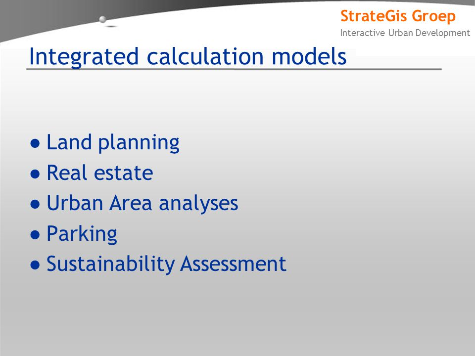 StrateGis Groep Interactive Urban Development Integrated calculation models ●Land planning ●Real estate ●Urban Area analyses ●Parking ●Sustainability Assessment