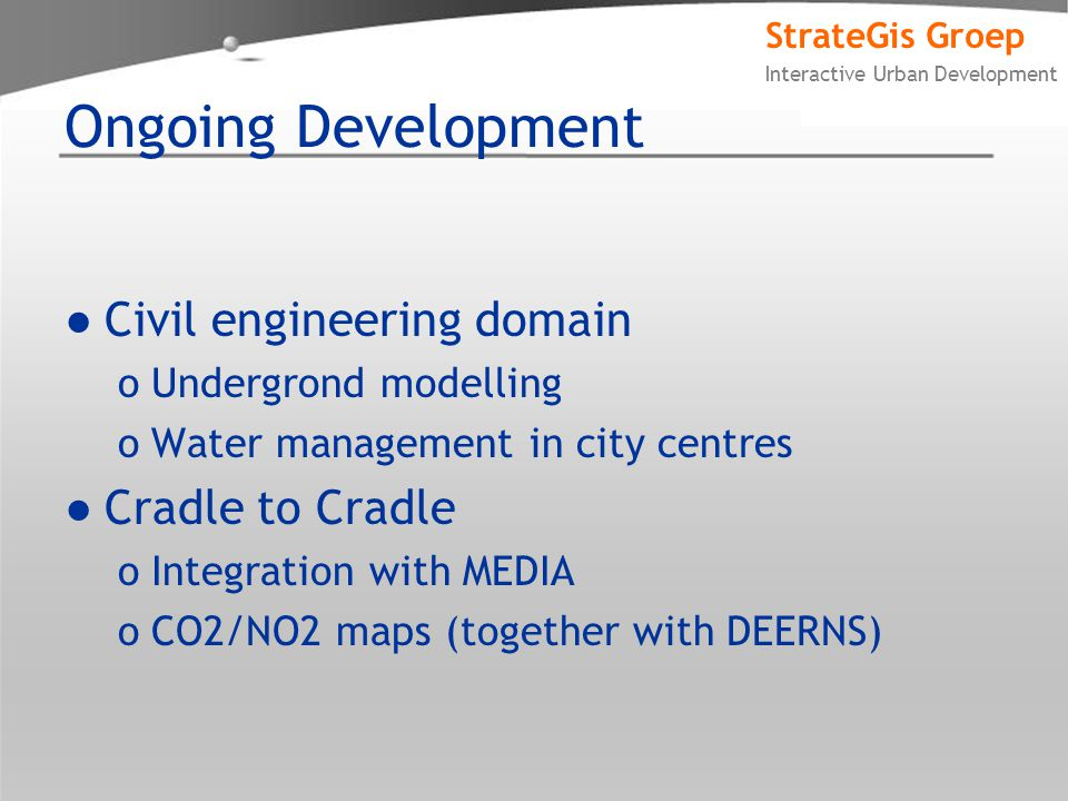 StrateGis Groep Interactive Urban Development Ongoing Development ●Civil engineering domain oUndergrond modelling oWater management in city centres ●Cradle to Cradle oIntegration with MEDIA oCO2/NO2 maps (together with DEERNS)