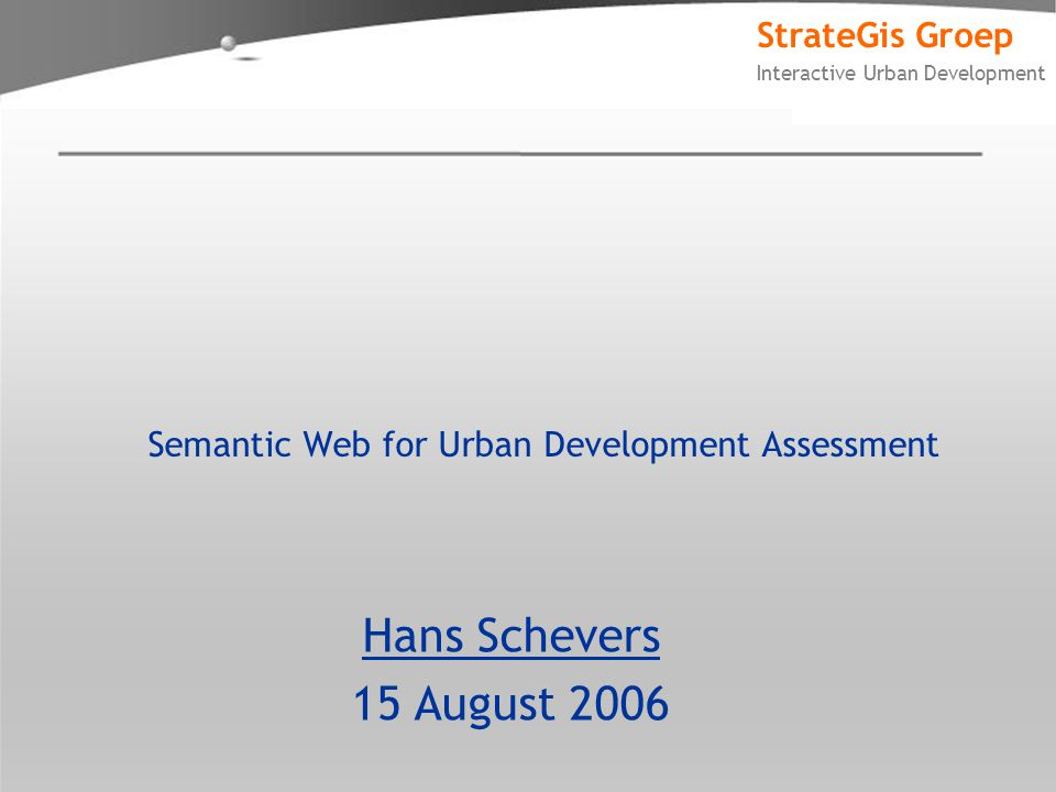 StrateGis Groep Interactive Urban Development Semantic Web for Urban Development Assessment Hans Schevers 15 August 2006