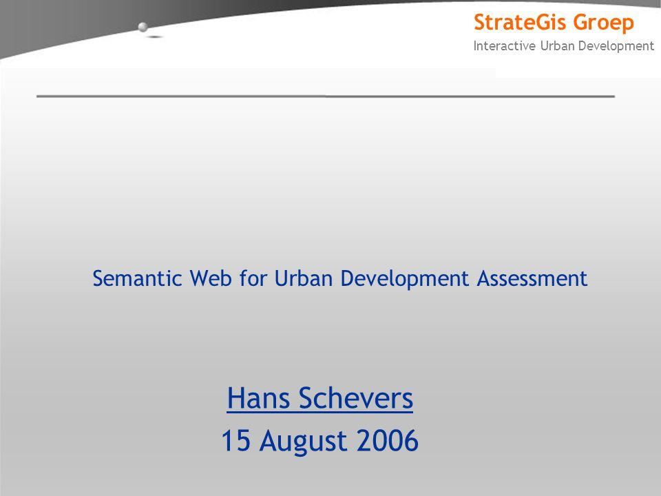 StrateGis Groep Interactive Urban Development Semantic Web for Urban Development Assessment Hans Schevers 15 August 2006