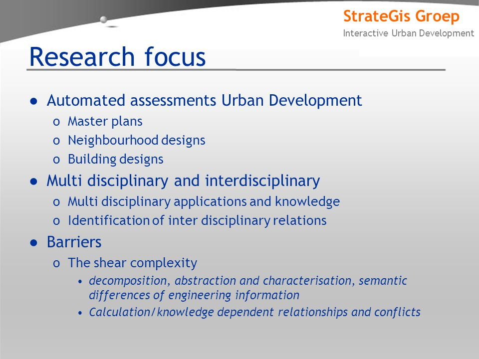 StrateGis Groep Interactive Urban Development Research focus ●Automated assessments Urban Development oMaster plans oNeighbourhood designs oBuilding designs ●Multi disciplinary and interdisciplinary oMulti disciplinary applications and knowledge oIdentification of inter disciplinary relations ●Barriers oThe shear complexity decomposition, abstraction and characterisation, semantic differences of engineering information Calculation/knowledge dependent relationships and conflicts