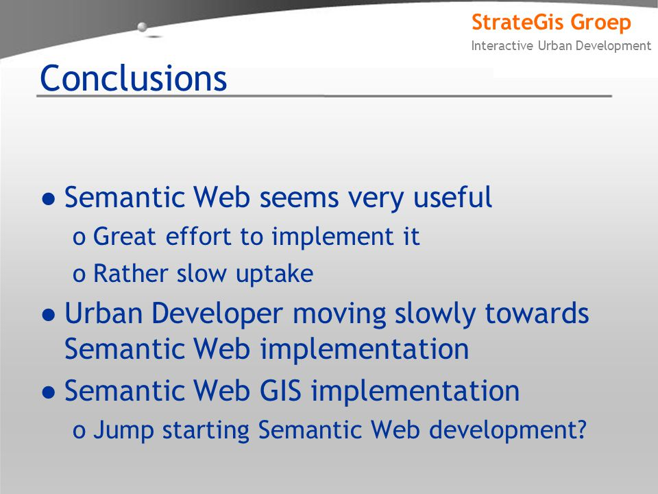 StrateGis Groep Interactive Urban Development Conclusions ●Semantic Web seems very useful oGreat effort to implement it oRather slow uptake ●Urban Developer moving slowly towards Semantic Web implementation ●Semantic Web GIS implementation oJump starting Semantic Web development