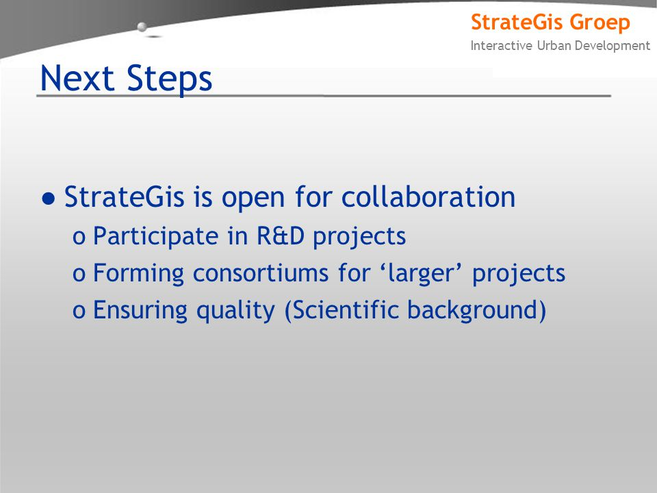 StrateGis Groep Interactive Urban Development Next Steps ●StrateGis is open for collaboration oParticipate in R&D projects oForming consortiums for 'larger' projects oEnsuring quality (Scientific background)