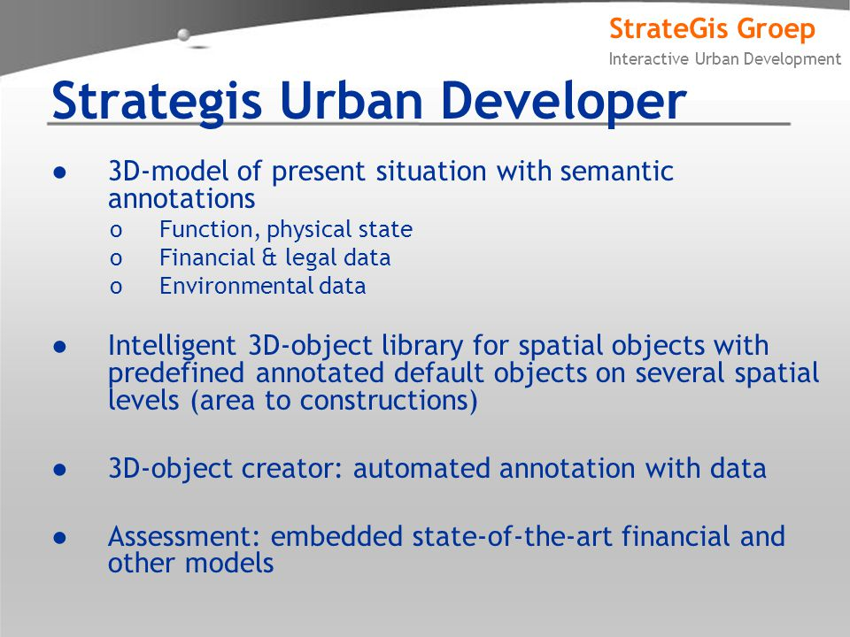 StrateGis Groep Interactive Urban Development Strategis Urban Developer ●3D-model of present situation with semantic annotations oFunction, physical state oFinancial & legal data oEnvironmental data ●Intelligent 3D-object library for spatial objects with predefined annotated default objects on several spatial levels (area to constructions) ●3D-object creator: automated annotation with data ●Assessment: embedded state-of-the-art financial and other models