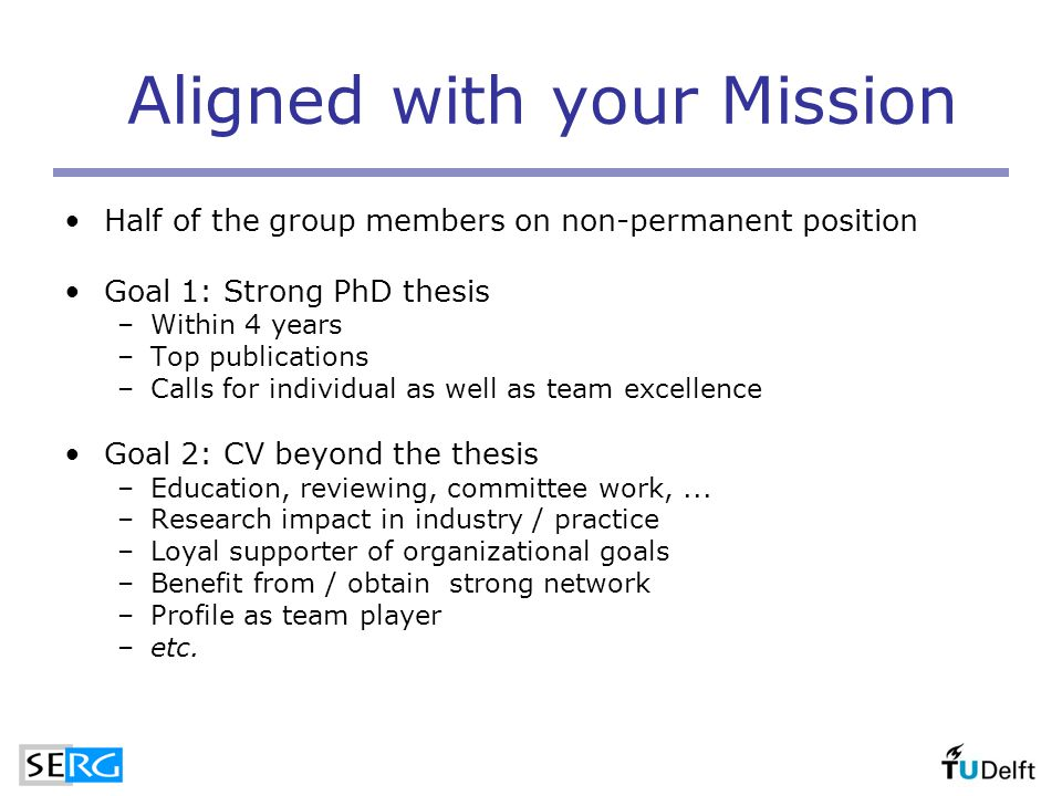 Aligned with your Mission Half of the group members on non-permanent position Goal 1: Strong PhD thesis –Within 4 years –Top publications –Calls for individual as well as team excellence Goal 2: CV beyond the thesis –Education, reviewing, committee work,...