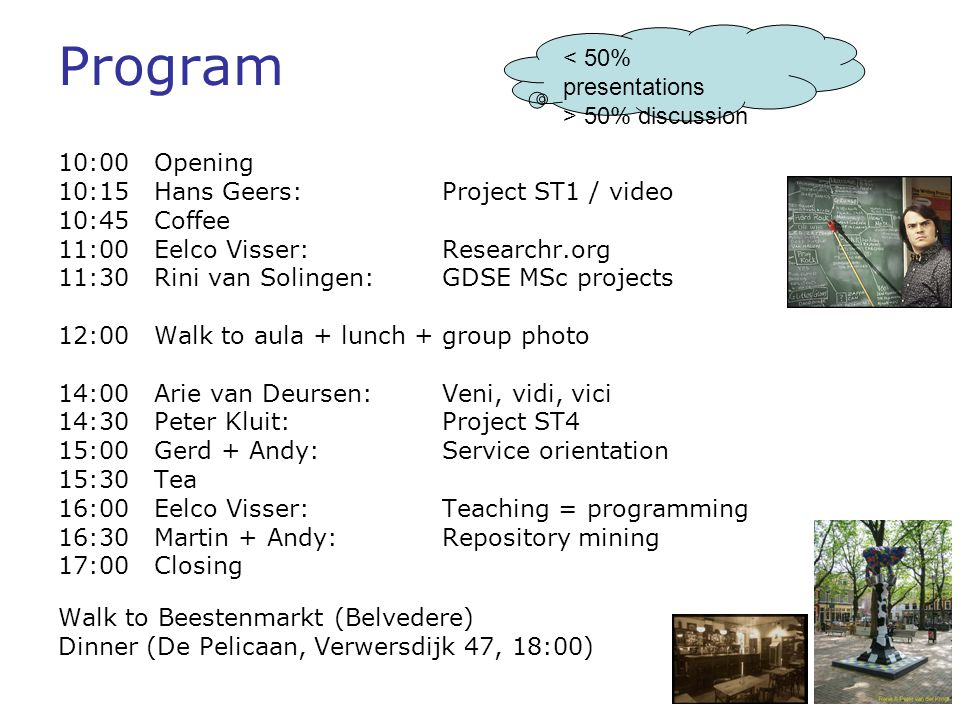Program 10:00Opening 10:15Hans Geers:Project ST1 / video 10:45Coffee 11:00Eelco Visser: Researchr.org 11:30Rini van Solingen: GDSE MSc projects 12:00 Walk to aula + lunch + group photo 14:00Arie van Deursen: Veni, vidi, vici 14:30Peter Kluit: Project ST4 15:00 Gerd + Andy: Service orientation 15:30Tea 16:00Eelco Visser: Teaching = programming 16:30Martin + Andy: Repository mining 17:00Closing Walk to Beestenmarkt (Belvedere) Dinner (De Pelicaan, Verwersdijk 47, 18:00) < 50% presentations > 50% discussion