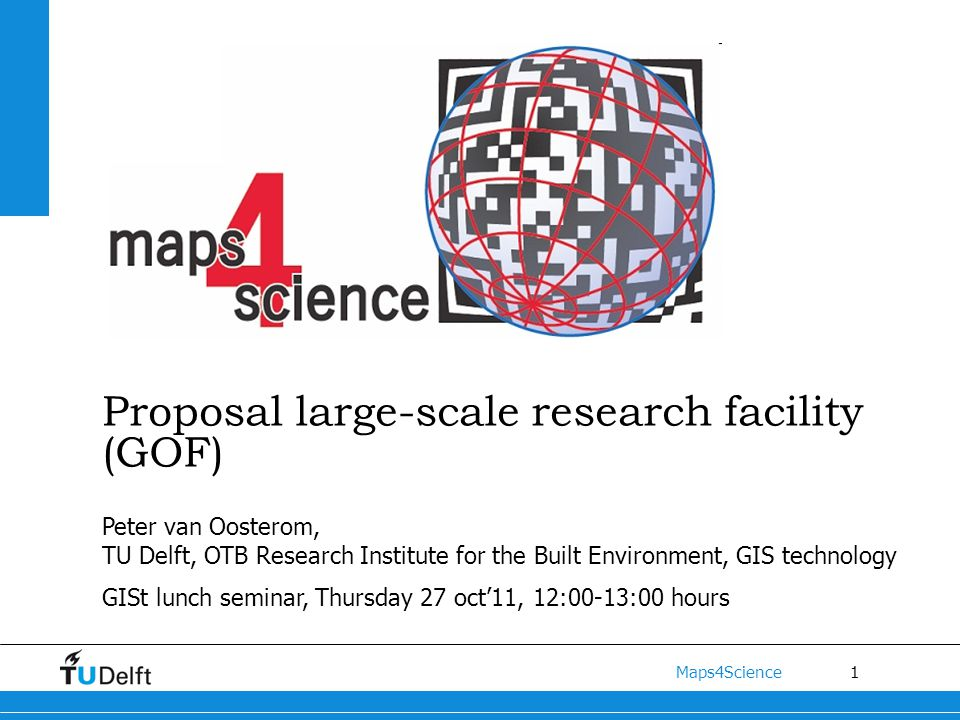 1 Maps4Science Proposal large-scale research facility (GOF) Peter van Oosterom, TU Delft, OTB Research Institute for the Built Environment, GIS technology GISt lunch seminar, Thursday 27 oct'11, 12:00-13:00 hours