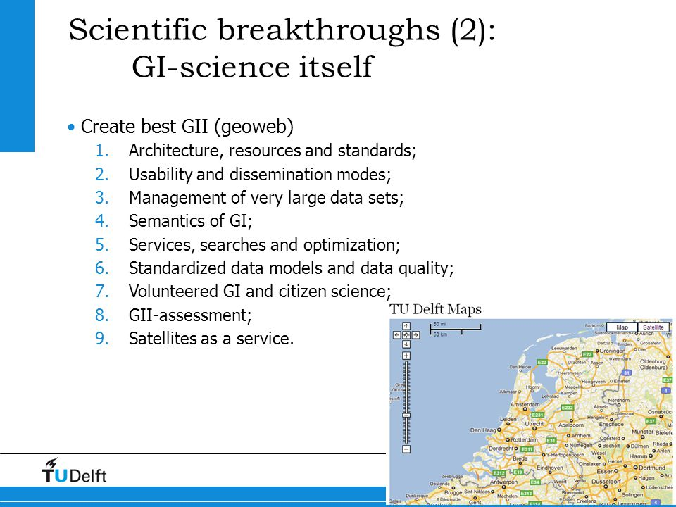 9 Maps4Science Scientific breakthroughs (2): GI-science itself Create best GII (geoweb) 1.Architecture, resources and standards; 2.Usability and dissemination modes; 3.Management of very large data sets; 4.Semantics of GI; 5.Services, searches and optimization; 6.Standardized data models and data quality; 7.Volunteered GI and citizen science; 8.GII-assessment; 9.Satellites as a service.