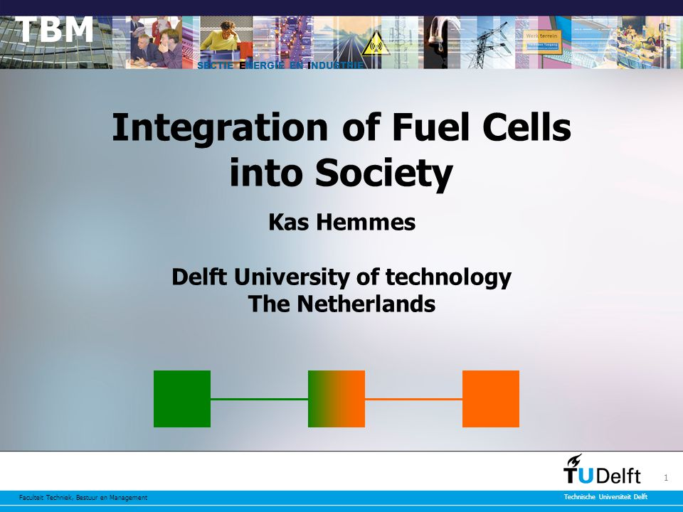 Faculteit Techniek, Bestuur en Management Technische Universiteit Delft 1 Integration of Fuel Cells into Society Kas Hemmes Delft University of technology The Netherlands SECTIE ENERGIE EN INDUSTRIE