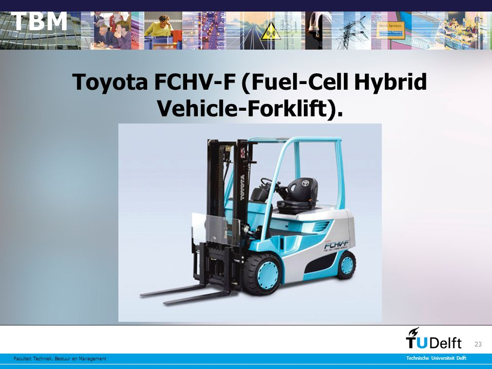 Faculteit Techniek, Bestuur en Management Technische Universiteit Delft 23 Toyota FCHV-F (Fuel-Cell Hybrid Vehicle-Forklift).