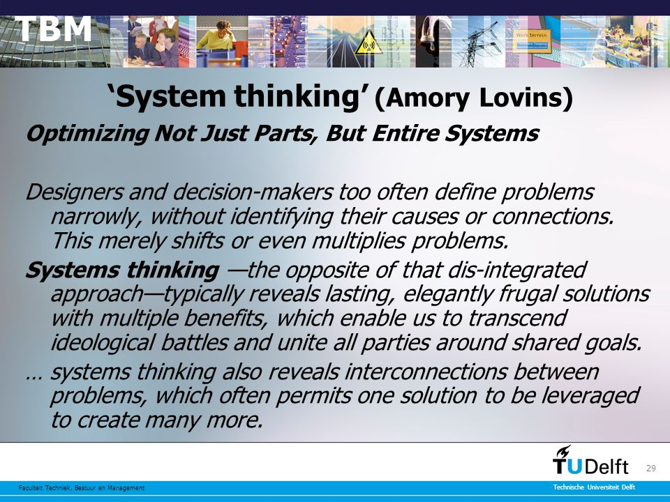 Faculteit Techniek, Bestuur en Management Technische Universiteit Delft 29 'System thinking' (Amory Lovins) Optimizing Not Just Parts, But Entire Systems Designers and decision-makers too often define problems narrowly, without identifying their causes or connections.
