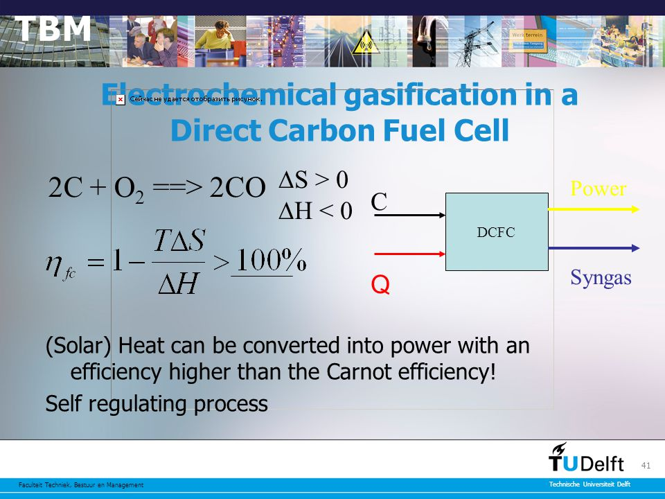 Faculteit Techniek, Bestuur en Management Technische Universiteit Delft 41 Electrochemical gasification in a Direct Carbon Fuel Cell 2C + O 2 ==> 2CO  S > 0  H < 0 DCFC C Q Power (Solar) Heat can be converted into power with an efficiency higher than the Carnot efficiency.