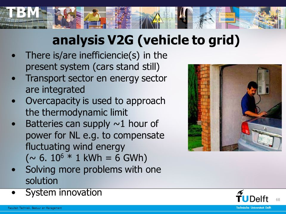 Faculteit Techniek, Bestuur en Management Technische Universiteit Delft 68 analysis V2G (vehicle to grid) There is/are inefficiencie(s) in the present system (cars stand still) Transport sector en energy sector are integrated Overcapacity is used to approach the thermodynamic limit Batteries can supply ~1 hour of power for NL e.g.