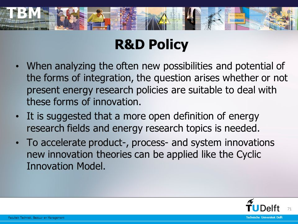 Faculteit Techniek, Bestuur en Management Technische Universiteit Delft 71 R&D Policy When analyzing the often new possibilities and potential of the forms of integration, the question arises whether or not present energy research policies are suitable to deal with these forms of innovation.
