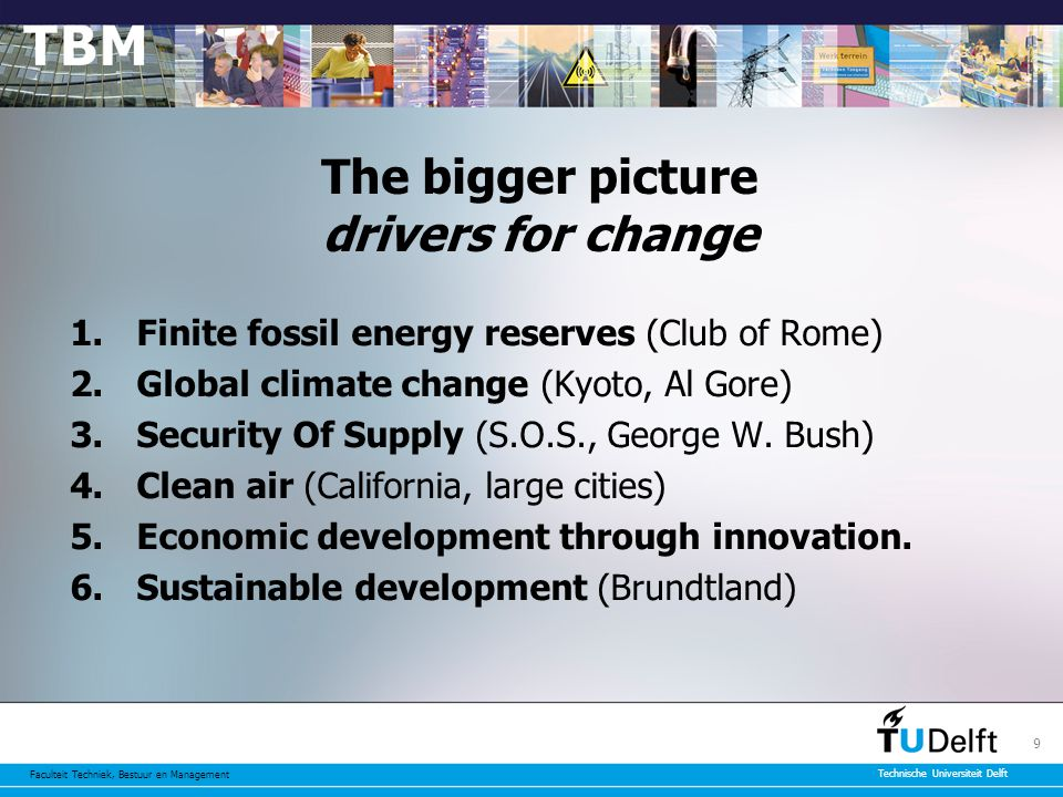 Faculteit Techniek, Bestuur en Management Technische Universiteit Delft 9 The bigger picture drivers for change 1.Finite fossil energy reserves (Club of Rome) 2.Global climate change (Kyoto, Al Gore) 3.Security Of Supply (S.O.S., George W.