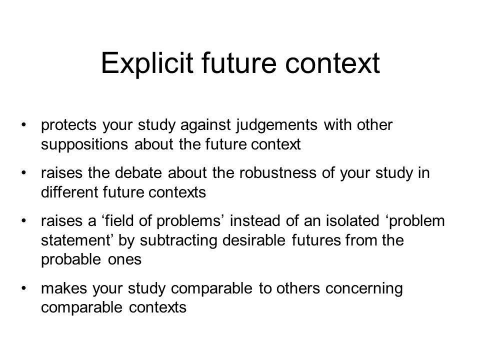 Explicit future context protects your study against judgements with other suppositions about the future context raises the debate about the robustness of your study in different future contexts raises a 'field of problems' instead of an isolated 'problem statement' by subtracting desirable futures from the probable ones makes your study comparable to others concerning comparable contexts