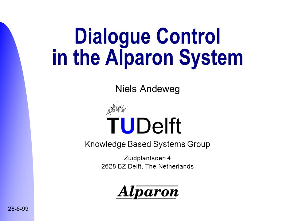 TUDelft Dialogue Control in the Alparon System 42 Example goalstack & actions Cclose CfurtherNeeds Cpresent Cquery Adetermine(Time) Adetermine(DepPlace), Averify(Date) Adetermine(ArrPlace) Goalstack Actions [Ask(DepTime), Aks(Time), Ask(When)] [Ask(DepPlace), Ask(Place), Encourage] [Ask(ArrPlace), Ask(Place), Encourage] [VerifyExplicit(Date), VerifyImplicit(Date)]