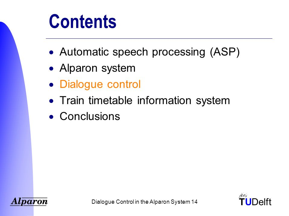 TUDelft Dialogue Control in the Alparon System 14 Contents  Automatic speech processing (ASP)  Alparon system  Dialogue control  Train timetable information system  Conclusions