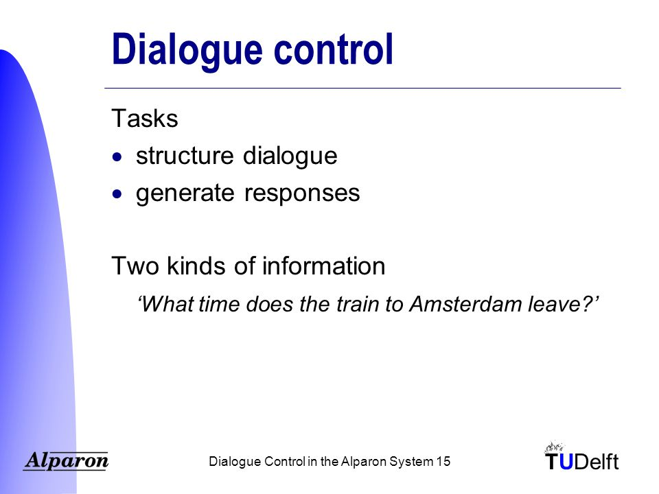 TUDelft Dialogue Control in the Alparon System 15 Dialogue control Tasks  structure dialogue  generate responses Two kinds of information 'What time does the train to Amsterdam leave '