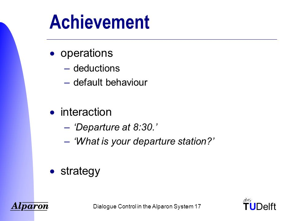 TUDelft Dialogue Control in the Alparon System 17 Achievement  operations –deductions –default behaviour  interaction –'Departure at 8:30.' –'What is your departure station '  strategy