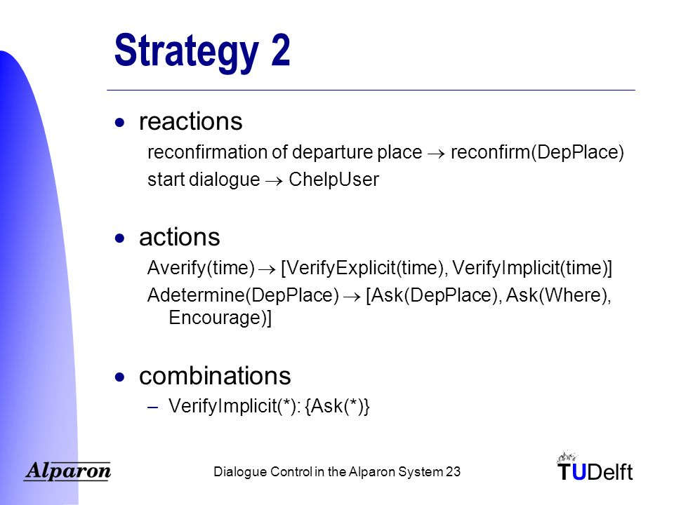 TUDelft Dialogue Control in the Alparon System 23 Strategy 2  reactions reconfirmation of departure place  reconfirm(DepPlace) start dialogue  ChelpUser  actions Averify(time)  [VerifyExplicit(time), VerifyImplicit(time)] Adetermine(DepPlace)  [Ask(DepPlace), Ask(Where), Encourage)]  combinations –VerifyImplicit(*): {Ask(*)}