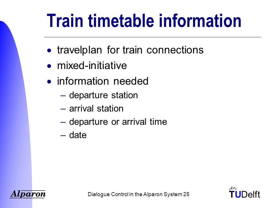 TUDelft Dialogue Control in the Alparon System 25 Train timetable information  travelplan for train connections  mixed-initiative  information needed –departure station –arrival station –departure or arrival time –date
