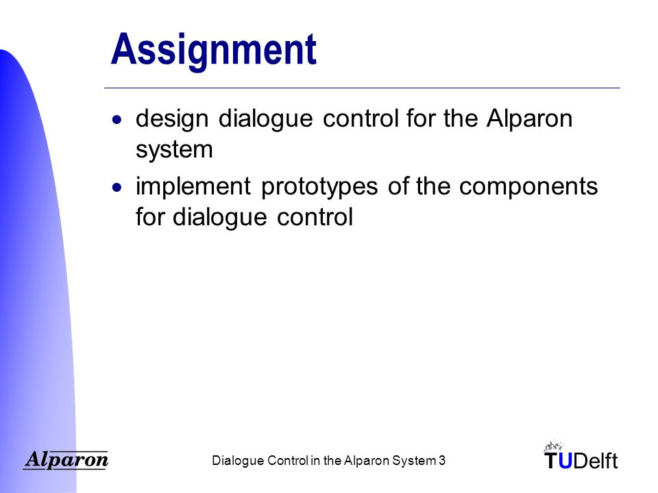 TUDelft Dialogue Control in the Alparon System 24 Contents  Automatic speech processing (ASP)  Alparon system  Dialogue control  Train timetable information system  Conclusions