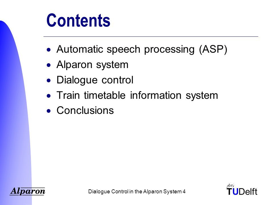 TUDelft Dialogue Control in the Alparon System 4 Contents  Automatic speech processing (ASP)  Alparon system  Dialogue control  Train timetable information system  Conclusions