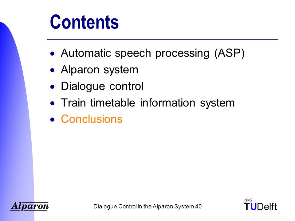 TUDelft Dialogue Control in the Alparon System 40 Contents  Automatic speech processing (ASP)  Alparon system  Dialogue control  Train timetable information system  Conclusions